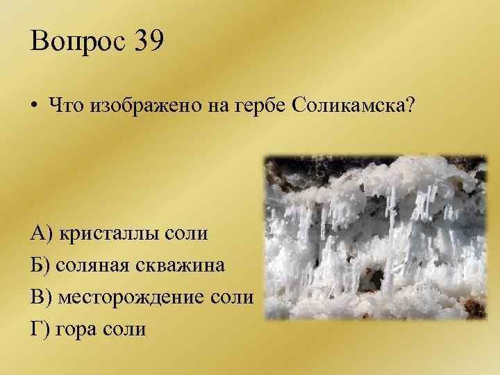 Вопрос 39 • Что изображено на гербе Соликамска? А) кристаллы соли Б) соляная скважина