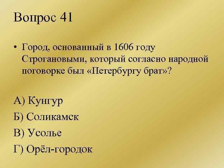 Вопрос 41 • Город, основанный в 1606 году Строгановыми, который согласно народной поговорке был
