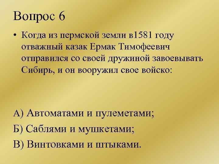 Вопрос 6 • Когда из пермской земли в 1581 году отважный казак Ермак Тимофеевич