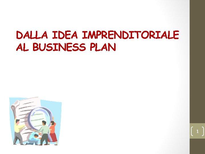 DALLA IDEA IMPRENDITORIALE AL BUSINESS PLAN 1