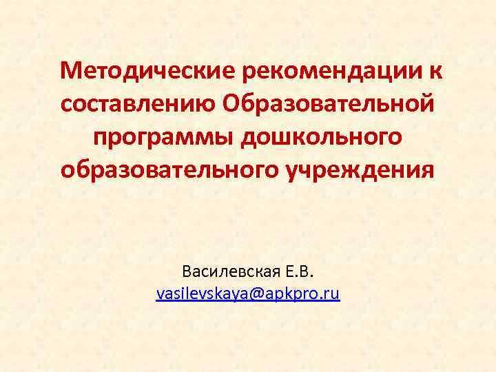 Методические рекомендации к составлению Образовательной программы дошкольного образовательного учреждения Василевская Е. В. vasilevskaya@apkpro.