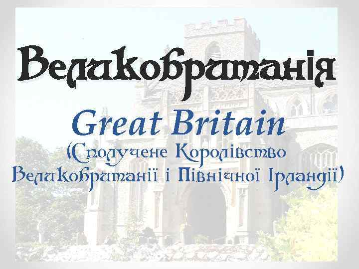Великобританія Great Britain (Сполучене Королівство Великобританії і Північної Ірландії)