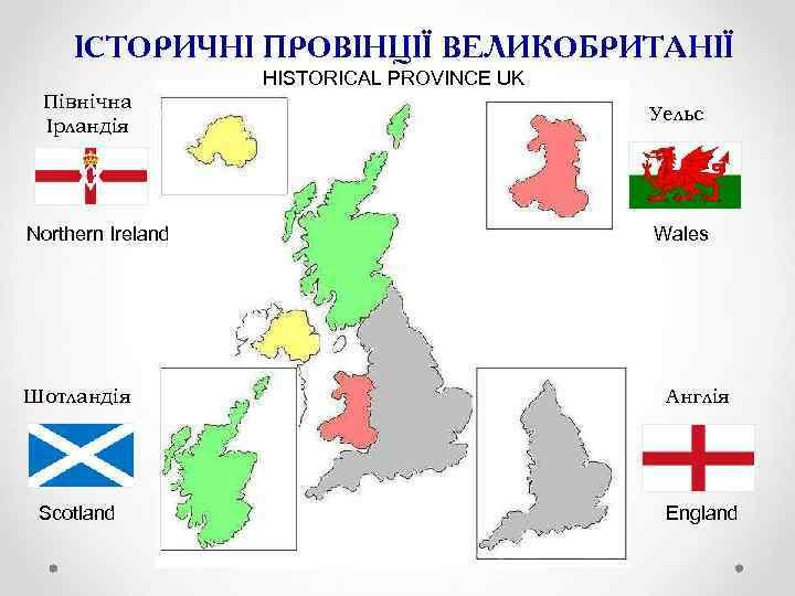 ІСТОРИЧНІ ПРОВІНЦІЇ ВЕЛИКОБРИТАНІЇ HISTORICAL PROVINCE UK Північна Ірландія Northern Ireland Уельс Wales Шотландія Англія