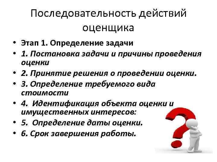 Последовательность действий оценщика • Этап 1. Определение задачи • 1. Постановка задачи и причины