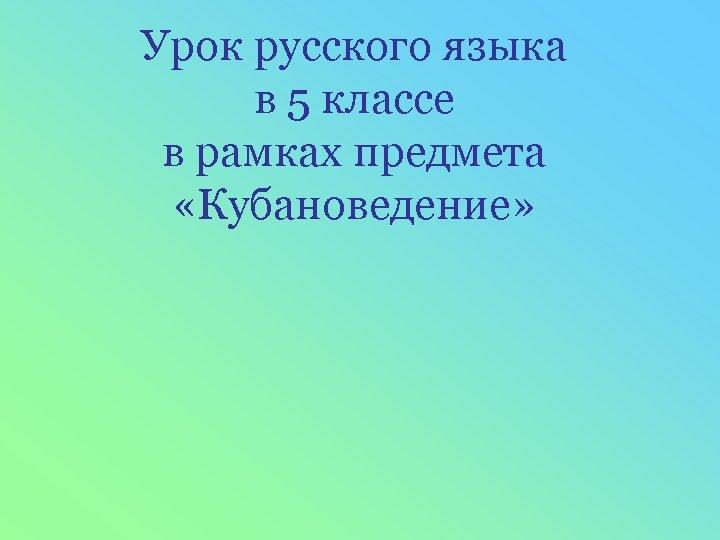 Урок русского языка в 5 классе в рамках предмета «Кубановедение»