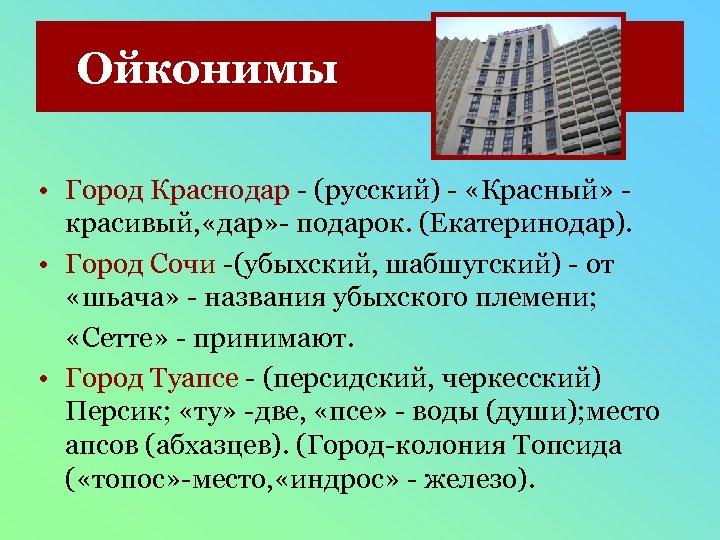 Ойконимы • Город Краснодар - (русский) - «Красный» красивый, «дар» - подарок. (Екатеринодар). •