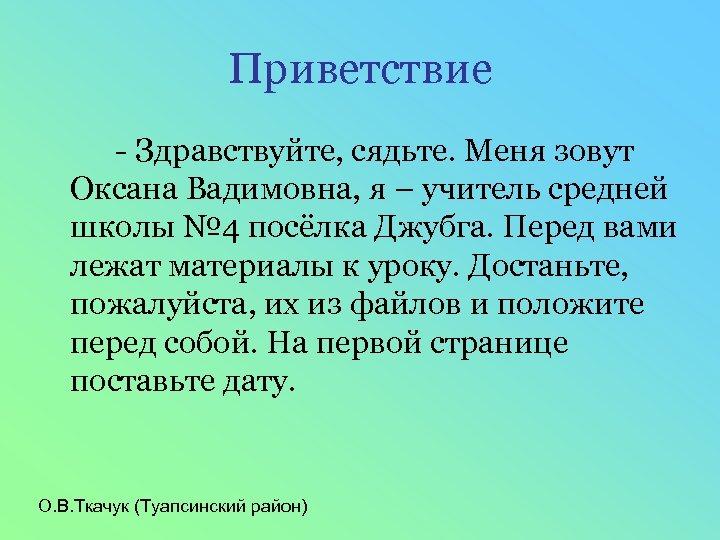 Приветствие - Здравствуйте, сядьте. Меня зовут Оксана Вадимовна, я – учитель средней школы №