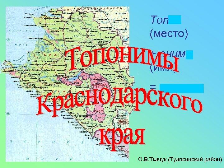 Топос (место) + онима (имя) = топоним О. В. Ткачук (Туапсинский район)