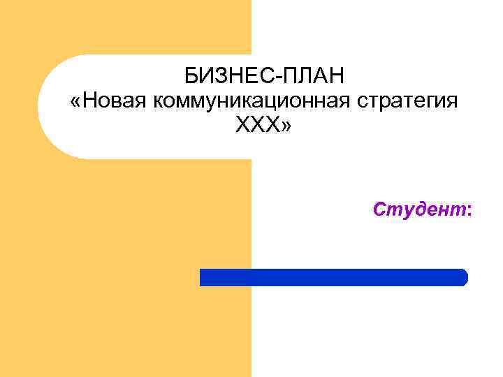 БИЗНЕС-ПЛАН «Новая коммуникационная стратегия ХХХ» Студент: