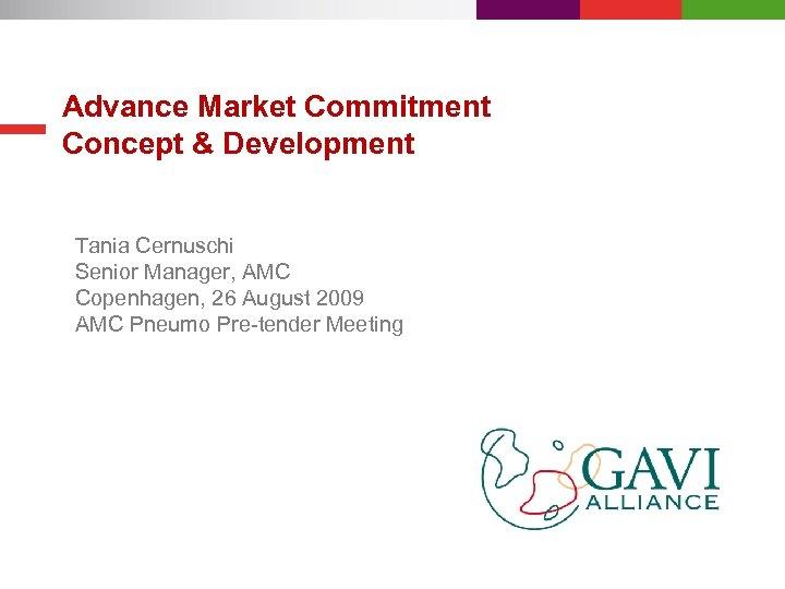 Advance Market Commitment Concept & Development Tania Cernuschi Senior Manager, AMC Copenhagen, 26 August