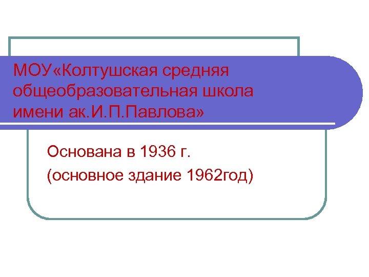 МОУ «Колтушская средняя общеобразовательная школа имени ак. И. П. Павлова» Основана в 1936 г.