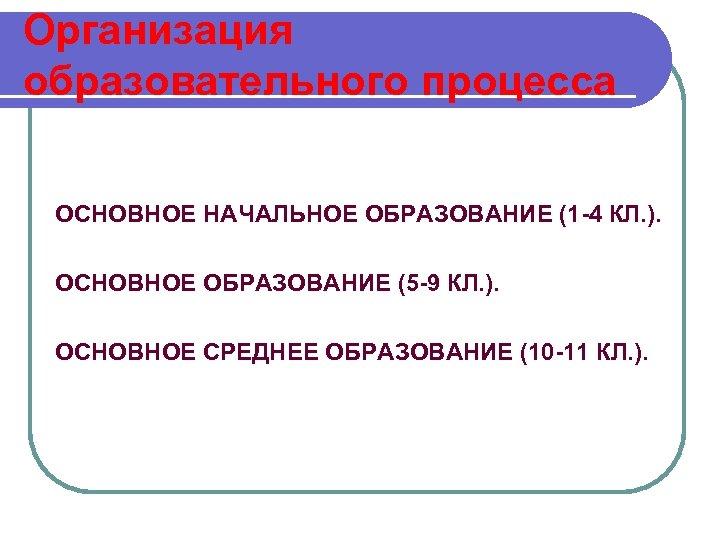 Организация образовательного процесса ОСНОВНОЕ НАЧАЛЬНОЕ ОБРАЗОВАНИЕ (1 -4 КЛ. ). ОСНОВНОЕ ОБРАЗОВАНИЕ (5 -9