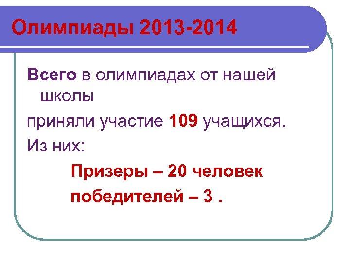 Олимпиады 2013 -2014 Всего в олимпиадах от нашей школы приняли участие 109 учащихся. Из