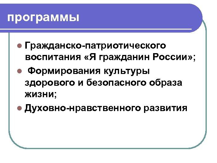 программы l Гражданско-патриотического воспитания «Я гражданин России» ; l Формирования культуры здорового и безопасного