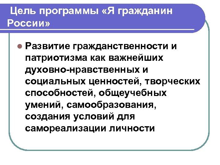 Цель программы «Я гражданин России» l Развитие гражданственности и патриотизма как важнейших духовно-нравственных