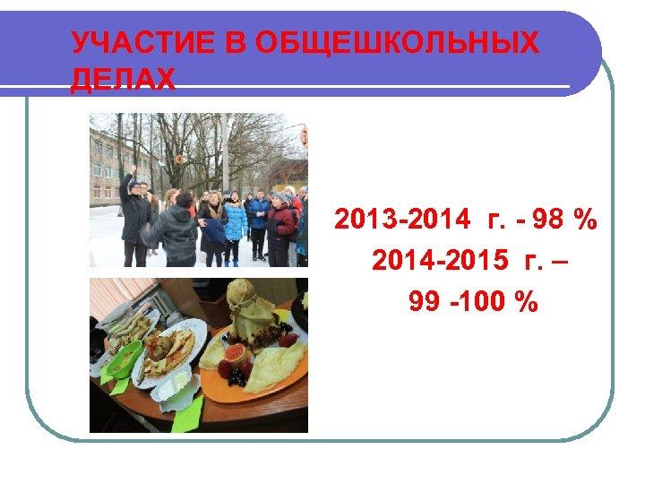 УЧАСТИЕ В ОБЩЕШКОЛЬНЫХ ДЕЛАХ 2013 -2014 г. - 98 % 2014 -2015 г. –