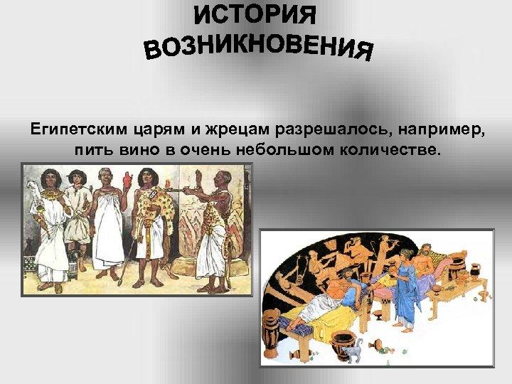 Египетским царям и жрецам разрешалось, например, пить вино в очень небольшом количестве.