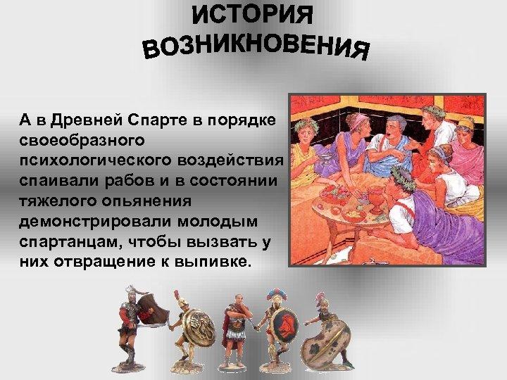 А в Древней Спарте в порядке своеобразного психологического воздействия спаивали рабов и в состоянии