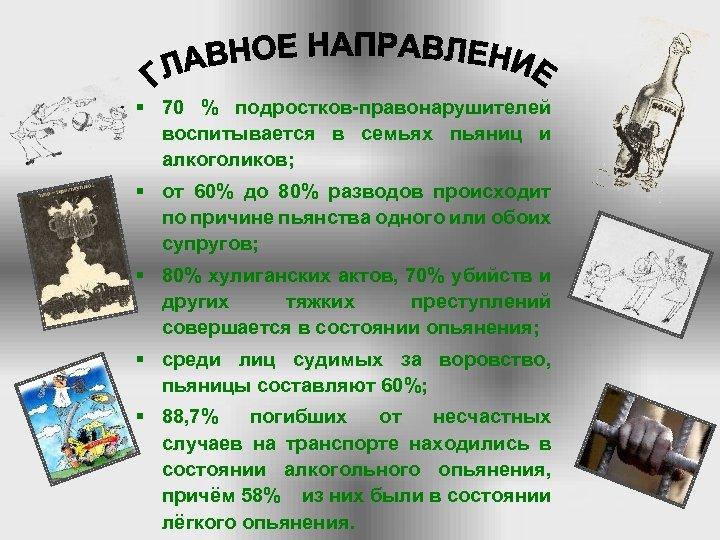 § 70 % подростков правонарушителей воспитывается в семьях пьяниц и алкоголиков; § от 60%