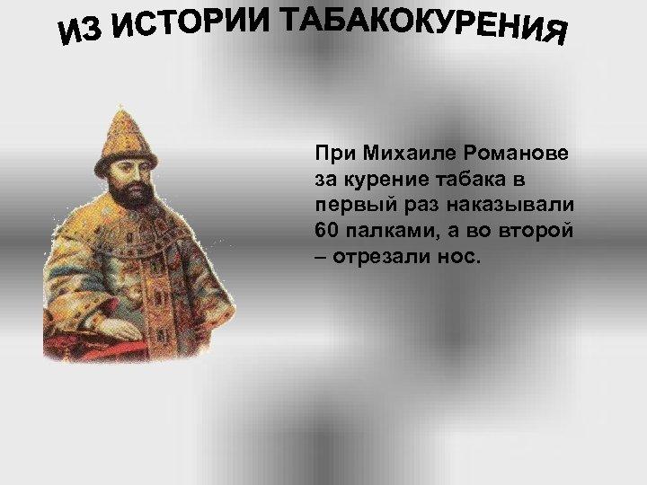 При Михаиле Романове за курение табака в первый раз наказывали 60 палками, а во