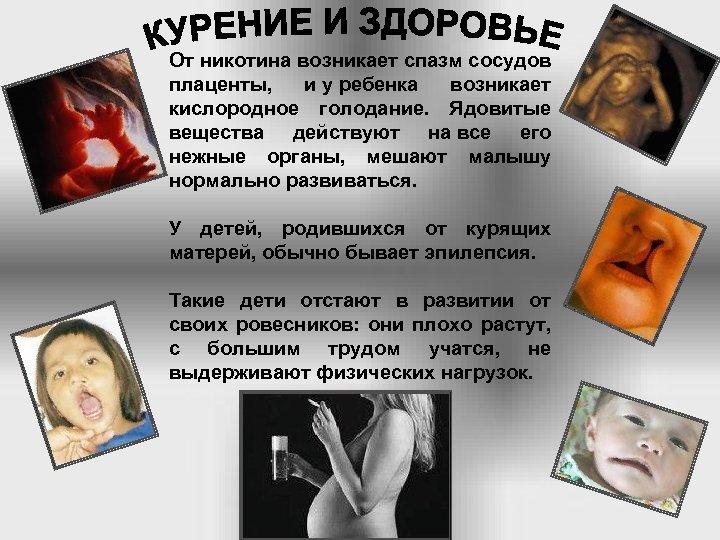 От никотина возникает спазм сосудов плаценты, и у ребенка возникает кислородное голодание. Ядовитые вещества