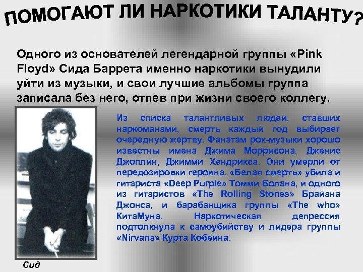 Одного из основателей легендарной группы «Pink Floyd» Сида Баррета именно наркотики вынудили уйти из