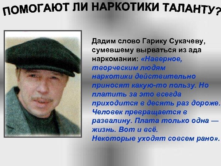 Дадим слово Гарику Сукачеву, сумевшему вырваться из ада наркомании: «Наверное, творческим людям наркотики действительно