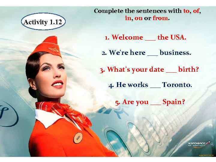 Activity 1. 12 1 Complete the sentences with to, of, in, on or from.