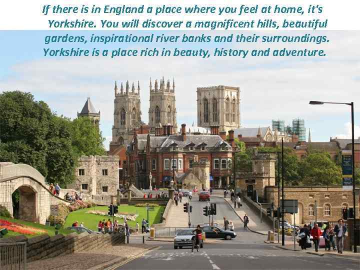 If there is in England a place where you feel at home, it's Yorkshire.