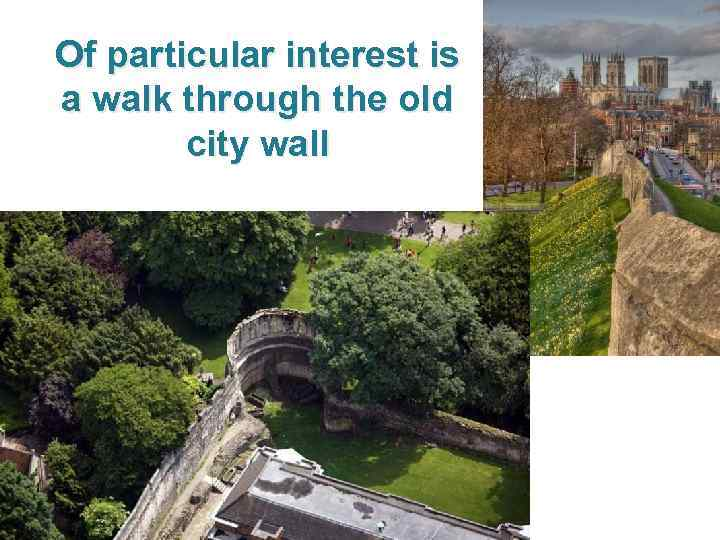 Of particular interest is a walk through the old city wall
