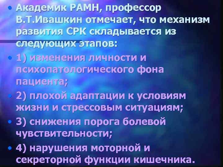 • Академик РАМН, профессор В. Т. Ивашкин отмечает, что механизм развития СРК складывается