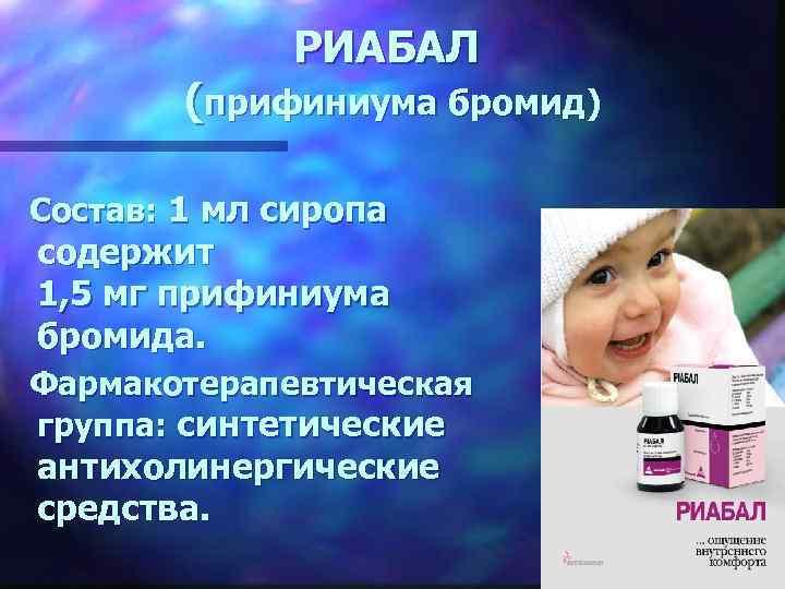 РИАБАЛ (прифиниума бромид) Состав: 1 мл сиропа содержит 1, 5 мг прифиниума бромида. Фармакотерапевтическая