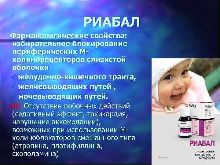 РИАБАЛ Фармакологические свойства: избирательное блокирование периферических Мхолинорецепторов слизистой оболочки ü желудочно-кишечного тракта, ü желчевыводящих
