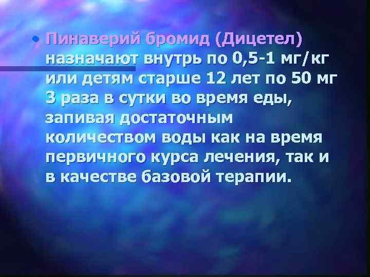 • Пинаверий бромид (Дицетел) назначают внутрь по 0, 5 -1 мг/кг или детям