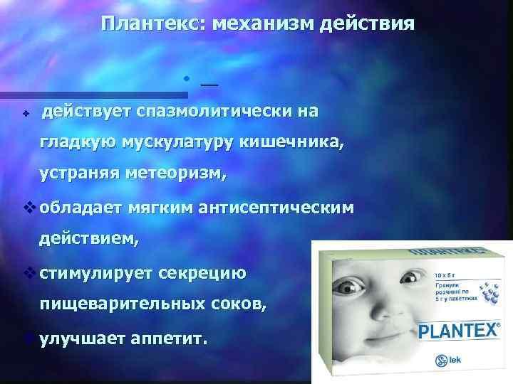 Плантекс: механизм действия • v действует спазмолитически на гладкую мускулатуру кишечника, устраняя метеоризм, v
