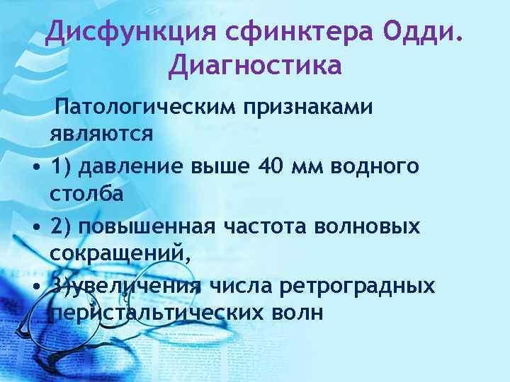 Дисфункция сфинктера Одди. Диагностика Патологическим признаками являются • 1) давление выше 40 мм водного