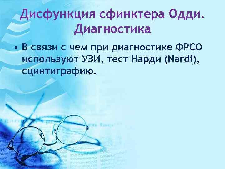 Дисфункция сфинктера Одди. Диагностика • В связи с чем при диагностике ФРСО используют УЗИ,