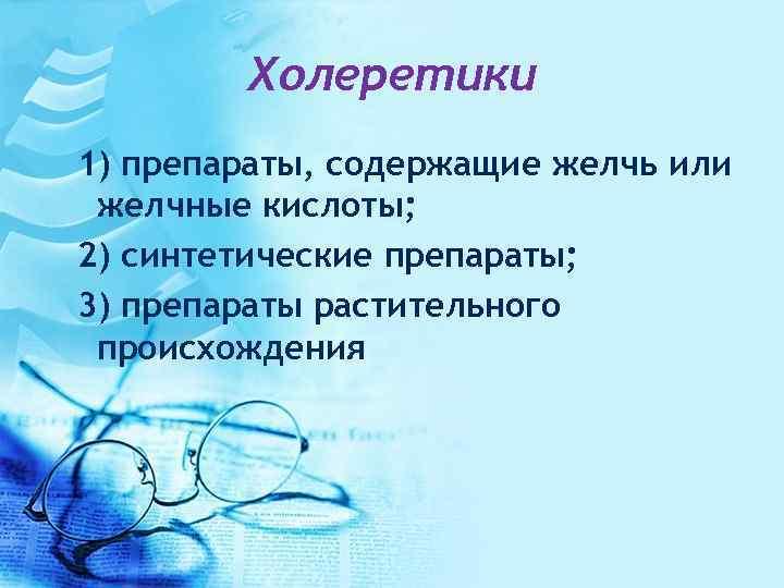 Холеретики 1) препараты, содержащие желчь или желчные кислоты; 2) синтетические препараты; 3) препараты растительного