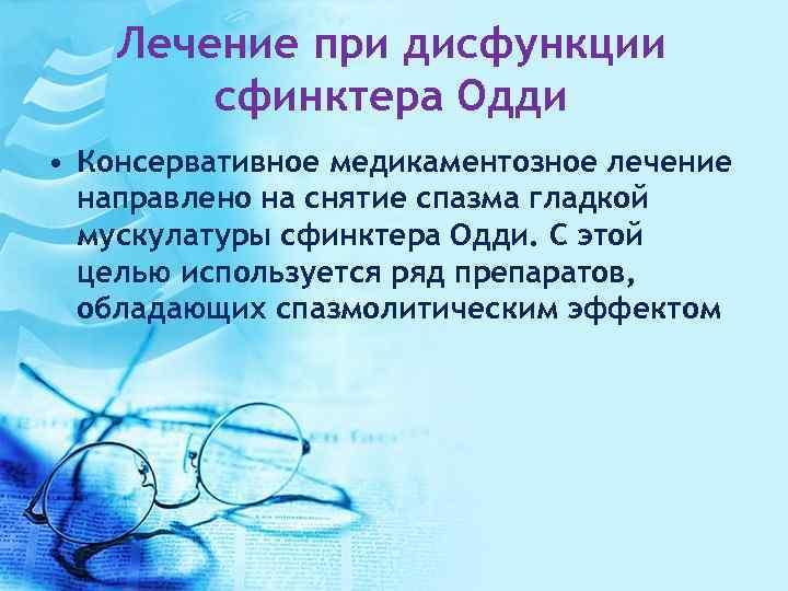Лечение при дисфункции сфинктера Одди • Консервативное медикаментозное лечение направлено на снятие спазма гладкой