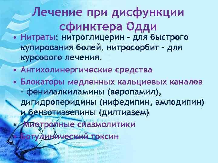 Лечение при дисфункции сфинктера Одди • Нитраты: нитроглицерин - для быстрого купирования болей, нитросорбит