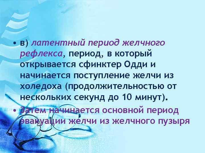 • в) латентный период желчного рефлекса, период, в который открывается сфинктер Одди и
