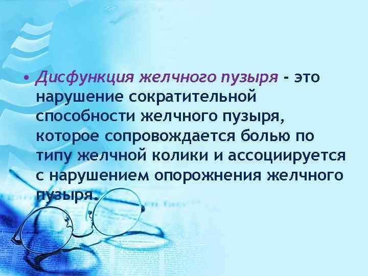 • Дисфункция желчного пузыря - это нарушение сократительной способности желчного пузыря, которое сопровождается