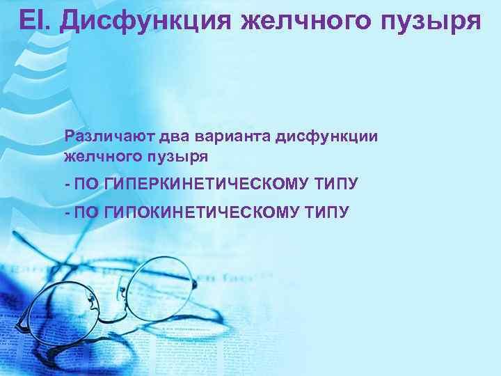 EI. Дисфункция желчного пузыря Различают два варианта дисфункции желчного пузыря - ПО ГИПЕРКИНЕТИЧЕСКОМУ ТИПУ