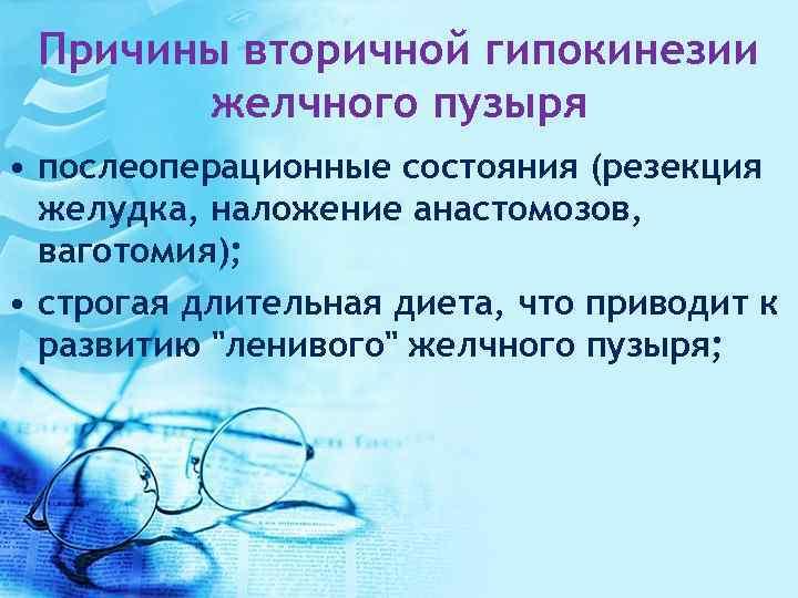 Причины вторичной гипокинезии желчного пузыря • послеоперационные состояния (резекция желудка, наложение анастомозов, ваготомия); •