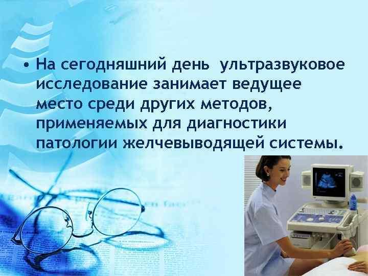 • На сегодняшний день ультразвуковое исследование занимает ведущее место среди других методов, применяемых