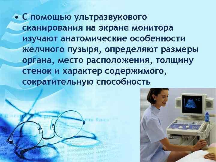 • С помощью ультразвукового сканирования на экране монитора изучают анатомические особенности желчного пузыря,
