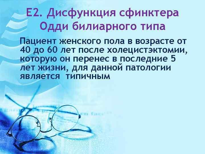 E 2. Дисфункция сфинктера Одди билиарного типа Пациент женского пола в возрасте от 40