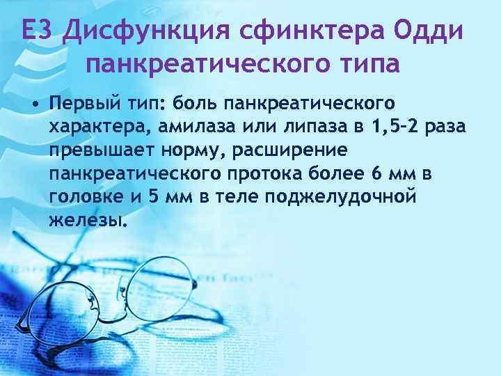 E 3 Дисфункция сфинктера Одди панкреатического типа • Первый тип: боль панкреатического характера, амилаза