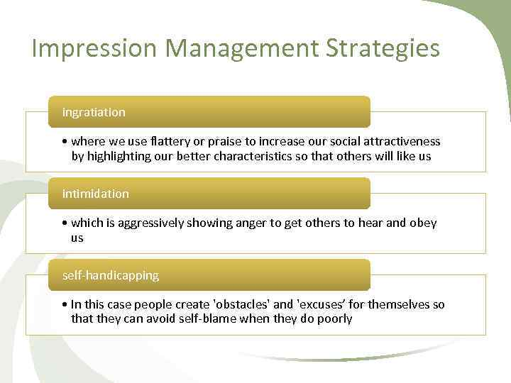 Impression Management Strategies ingratiation • where we use flattery or praise to increase our