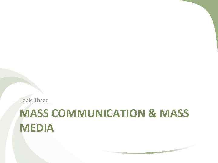 Topic Three MASS COMMUNICATION & MASS MEDIA